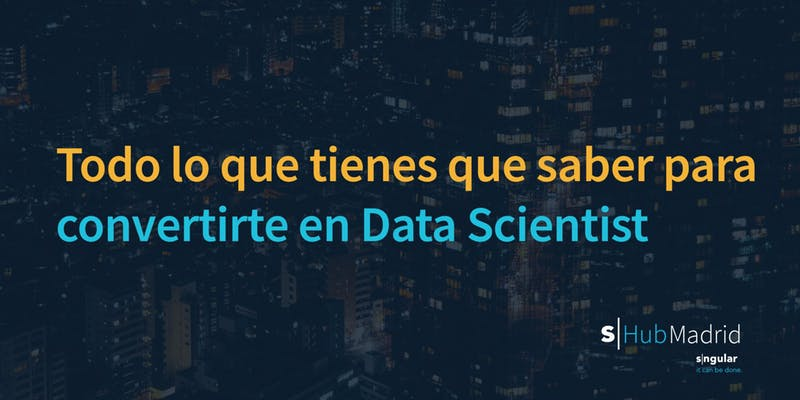Todo lo que tienes que saber para convertirte en Data Scientist